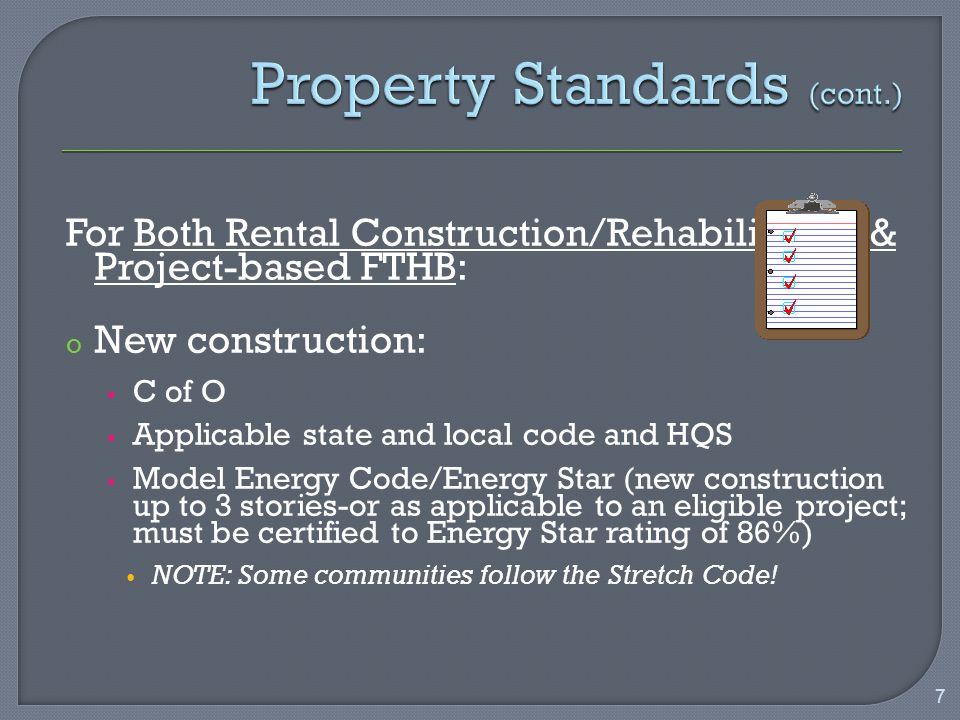 For Both Rental Construction/Rehabilitation & Project-based FTHB: o New construction:  C of O  Applicable state and local code and HQS  Model Energy Code/Energy Star (new construction up to 3 stories-or as applicable to an eligible project; must be certified to Energy Star rating of 86%) NOTE: Some communities follow the Stretch Code.
