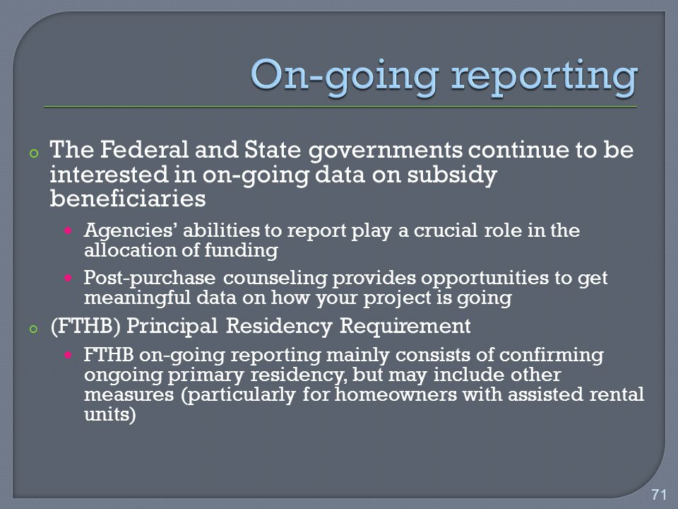 o The Federal and State governments continue to be interested in on-going data on subsidy beneficiaries Agencies' abilities to report play a crucial role in the allocation of funding Post-purchase counseling provides opportunities to get meaningful data on how your project is going o (FTHB) Principal Residency Requirement FTHB on-going reporting mainly consists of confirming ongoing primary residency, but may include other measures (particularly for homeowners with assisted rental units) 71