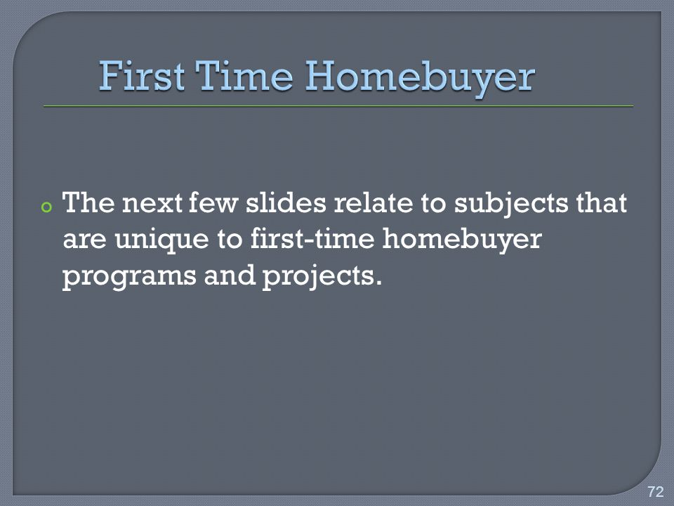 o The next few slides relate to subjects that are unique to first-time homebuyer programs and projects.