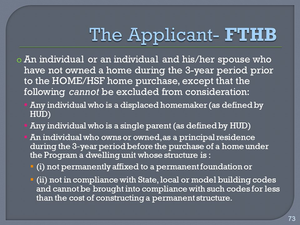 o An individual or an individual and his/her spouse who have not owned a home during the 3-year period prior to the HOME/HSF home purchase, except that the following cannot be excluded from consideration:  Any individual who is a displaced homemaker (as defined by HUD)  Any individual who is a single parent (as defined by HUD)  An individual who owns or owned, as a principal residence during the 3-year period before the purchase of a home under the Program a dwelling unit whose structure is :  (i) not permanently affixed to a permanent foundation or  (ii) not in compliance with State, local or model building codes and cannot be brought into compliance with such codes for less than the cost of constructing a permanent structure.