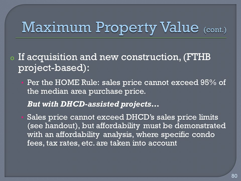 o If acquisition and new construction, (FTHB project-based): Per the HOME Rule: sales price cannot exceed 95% of the median area purchase price.