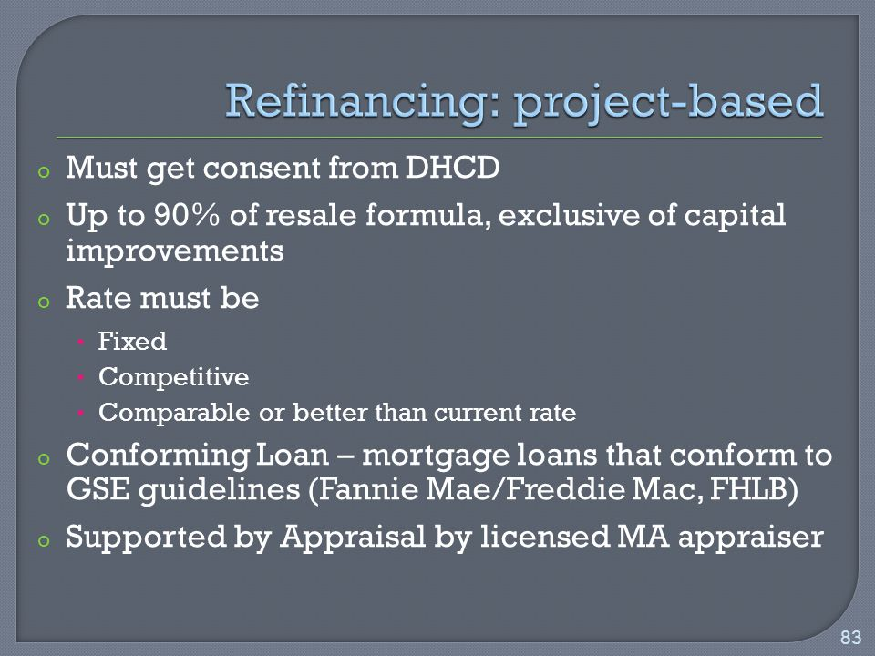 o Must get consent from DHCD o Up to 90% of resale formula, exclusive of capital improvements o Rate must be Fixed Competitive Comparable or better than current rate o Conforming Loan – mortgage loans that conform to GSE guidelines (Fannie Mae/Freddie Mac, FHLB) o Supported by Appraisal by licensed MA appraiser 83