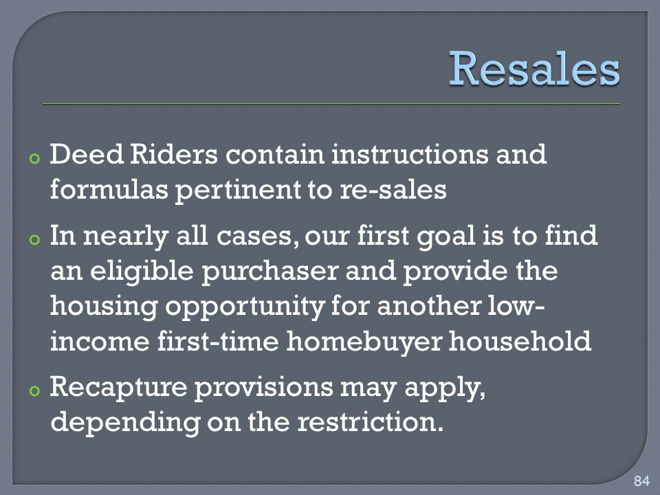 o Deed Riders contain instructions and formulas pertinent to re-sales o In nearly all cases, our first goal is to find an eligible purchaser and provide the housing opportunity for another low- income first-time homebuyer household o Recapture provisions may apply, depending on the restriction.