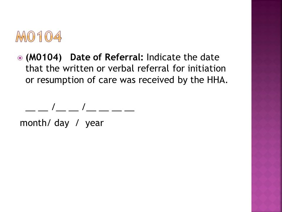  (M0104)Date of Referral: Indicate the date that the written or verbal referral for initiation or resumption of care was received by the HHA.