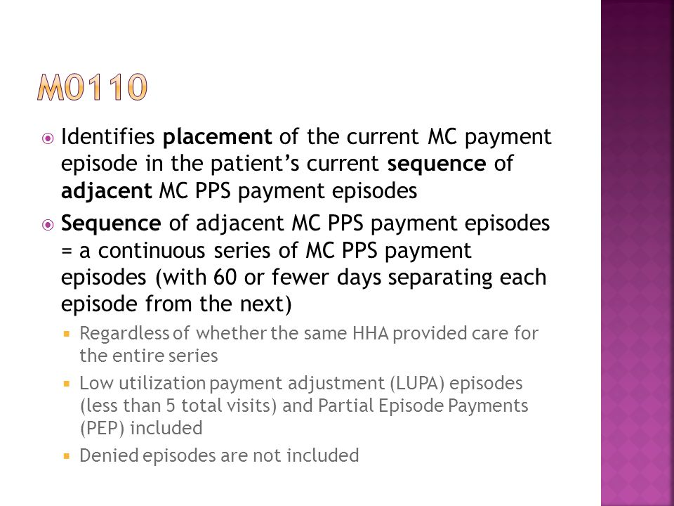  Identifies placement of the current MC payment episode in the patient's current sequence of adjacent MC PPS payment episodes  Sequence of adjacent MC PPS payment episodes = a continuous series of MC PPS payment episodes (with 60 or fewer days separating each episode from the next)  Regardless of whether the same HHA provided care for the entire series  Low utilization payment adjustment (LUPA) episodes (less than 5 total visits) and Partial Episode Payments (PEP) included  Denied episodes are not included