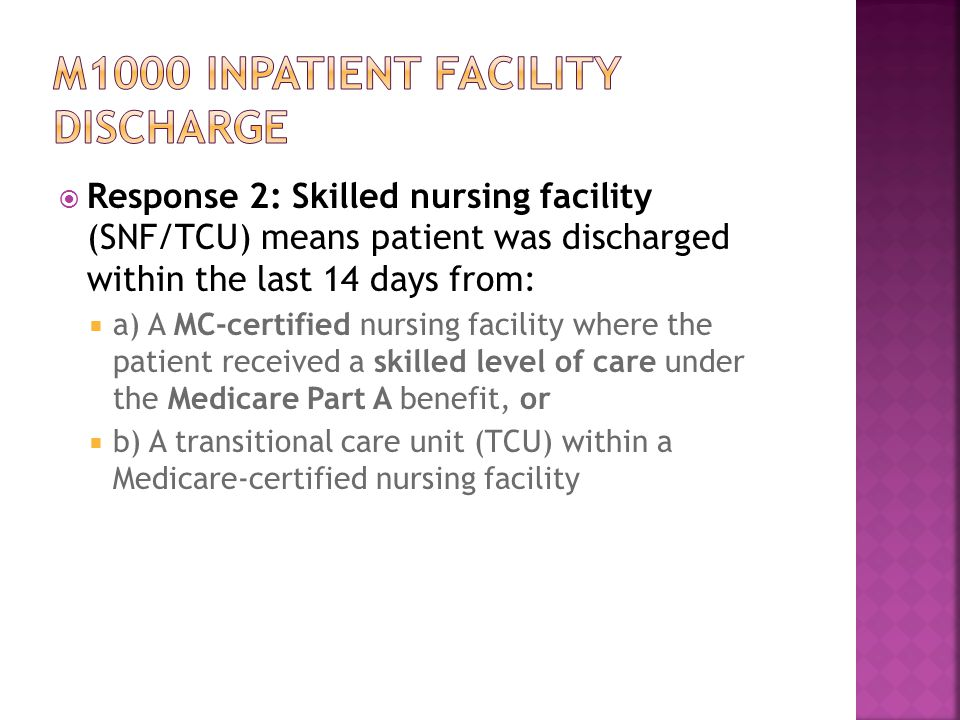  Response 2: Skilled nursing facility (SNF/TCU) means patient was discharged within the last 14 days from:  a) A MC-certified nursing facility where the patient received a skilled level of care under the Medicare Part A benefit, or  b) A transitional care unit (TCU) within a Medicare-certified nursing facility