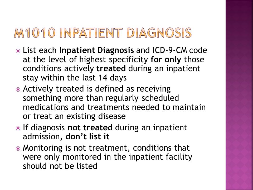  List each Inpatient Diagnosis and ICD-9-CM code at the level of highest specificity for only those conditions actively treated during an inpatient stay within the last 14 days  Actively treated is defined as receiving something more than regularly scheduled medications and treatments needed to maintain or treat an existing disease  If diagnosis not treated during an inpatient admission, don't list it  Monitoring is not treatment, conditions that were only monitored in the inpatient facility should not be listed