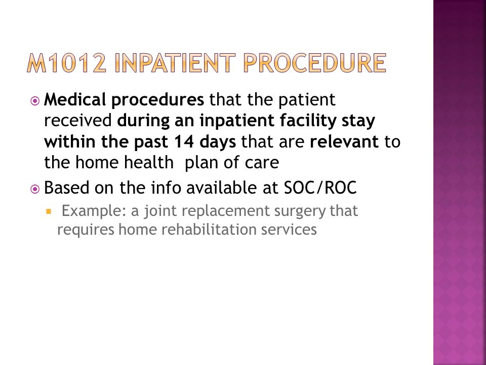  Medical procedures that the patient received during an inpatient facility stay within the past 14 days that are relevant to the home health plan of care  Based on the info available at SOC/ROC  Example: a joint replacement surgery that requires home rehabilitation services