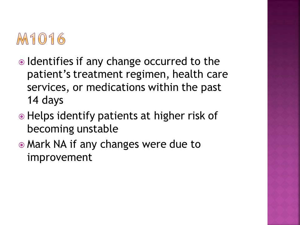  Identifies if any change occurred to the patient's treatment regimen, health care services, or medications within the past 14 days  Helps identify patients at higher risk of becoming unstable  Mark NA if any changes were due to improvement