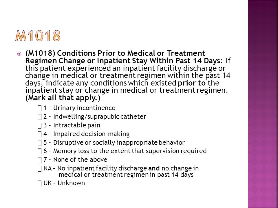  (M1018) Conditions Prior to Medical or Treatment Regimen Change or Inpatient Stay Within Past 14 Days: If this patient experienced an inpatient facility discharge or change in medical or treatment regimen within the past 14 days, indicate any conditions which existed prior to the inpatient stay or change in medical or treatment regimen.