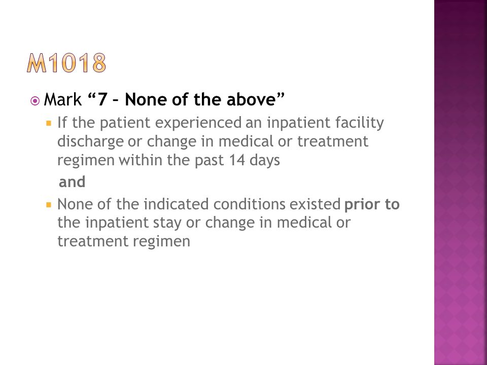  Mark 7 – None of the above  If the patient experienced an inpatient facility discharge or change in medical or treatment regimen within the past 14 days and  None of the indicated conditions existed prior to the inpatient stay or change in medical or treatment regimen