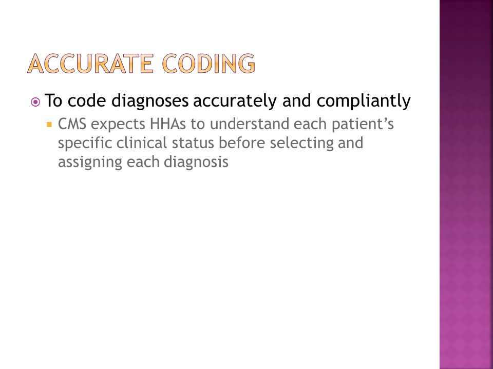  To code diagnoses accurately and compliantly  CMS expects HHAs to understand each patient's specific clinical status before selecting and assigning each diagnosis