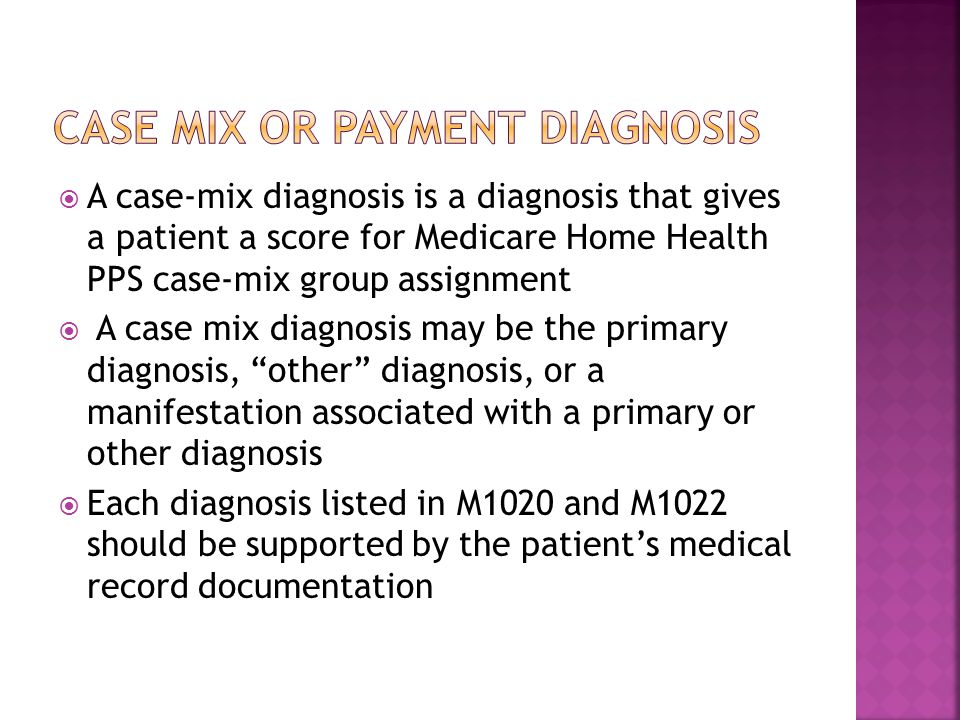 A case-mix diagnosis is a diagnosis that gives a patient a score for Medicare Home Health PPS case-mix group assignment  A case mix diagnosis may be the primary diagnosis, other diagnosis, or a manifestation associated with a primary or other diagnosis  Each diagnosis listed in M1020 and M1022 should be supported by the patient's medical record documentation