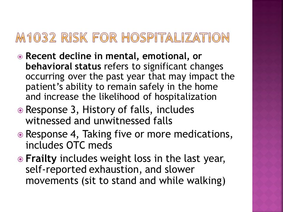  Recent decline in mental, emotional, or behavioral status refers to significant changes occurring over the past year that may impact the patient's ability to remain safely in the home and increase the likelihood of hospitalization  Response 3, History of falls, includes witnessed and unwitnessed falls  Response 4, Taking five or more medications, includes OTC meds  Frailty includes weight loss in the last year, self-reported exhaustion, and slower movements (sit to stand and while walking)