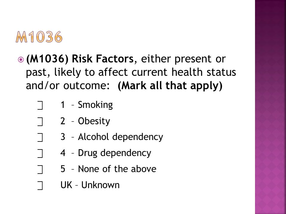  (M1036) Risk Factors, either present or past, likely to affect current health status and/or outcome: (Mark all that apply) ⃞ 1–Smoking ⃞ 2–Obesity ⃞ 3–Alcohol dependency ⃞ 4–Drug dependency ⃞ 5–None of the above ⃞ UK – Unknown