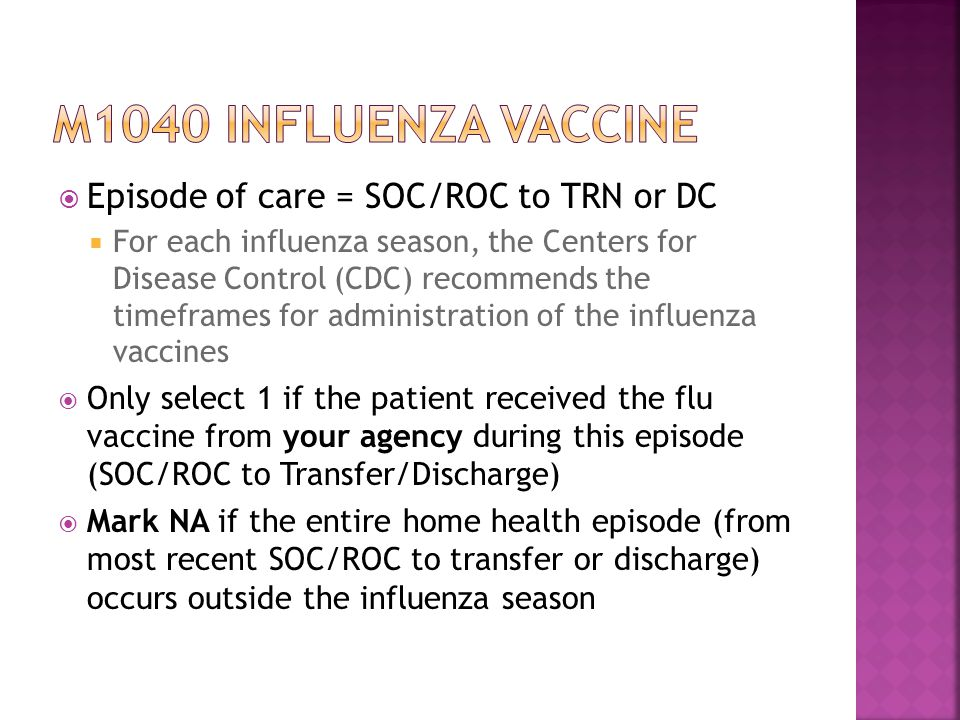  Episode of care = SOC/ROC to TRN or DC  For each influenza season, the Centers for Disease Control (CDC) recommends the timeframes for administration of the influenza vaccines  Only select 1 if the patient received the flu vaccine from your agency during this episode (SOC/ROC to Transfer/Discharge)  Mark NA if the entire home health episode (from most recent SOC/ROC to transfer or discharge) occurs outside the influenza season
