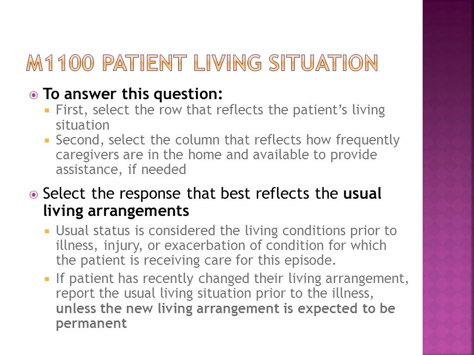  To answer this question:  First, select the row that reflects the patient's living situation  Second, select the column that reflects how frequently caregivers are in the home and available to provide assistance, if needed  Select the response that best reflects the usual living arrangements  Usual status is considered the living conditions prior to illness, injury, or exacerbation of condition for which the patient is receiving care for this episode.