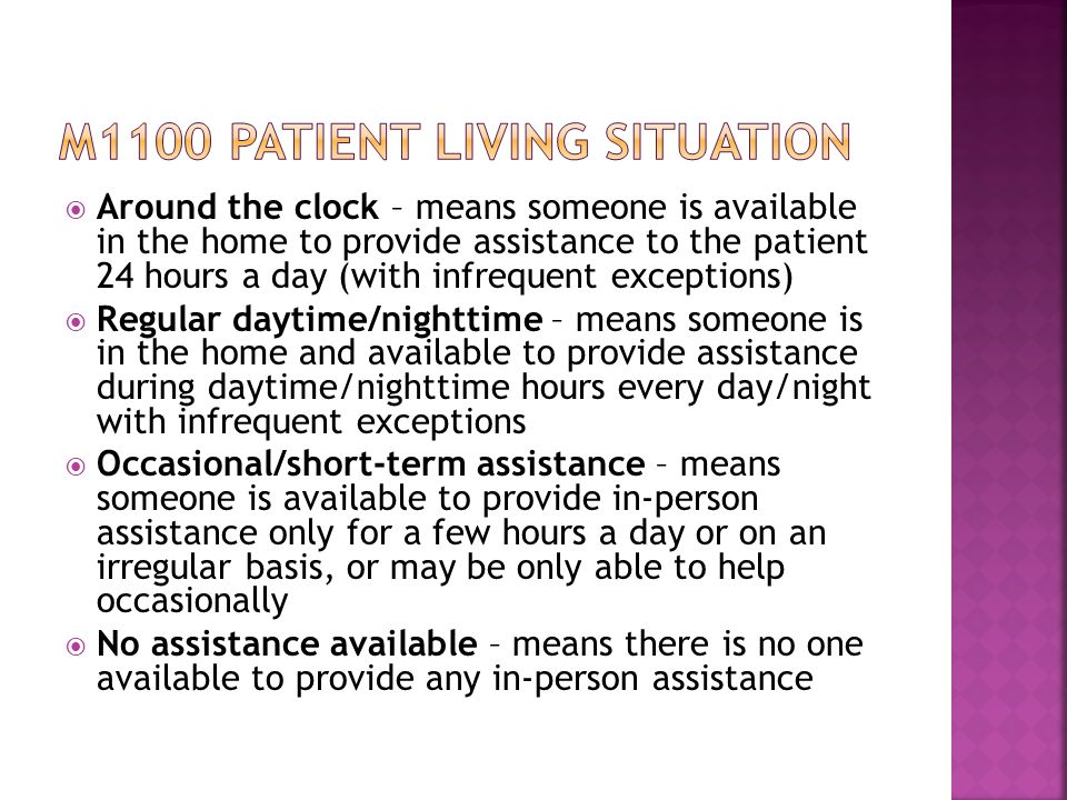  Around the clock – means someone is available in the home to provide assistance to the patient 24 hours a day (with infrequent exceptions)  Regular daytime/nighttime – means someone is in the home and available to provide assistance during daytime/nighttime hours every day/night with infrequent exceptions  Occasional/short-term assistance – means someone is available to provide in-person assistance only for a few hours a day or on an irregular basis, or may be only able to help occasionally  No assistance available – means there is no one available to provide any in-person assistance