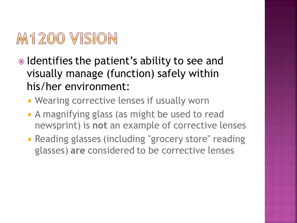  Identifies the patient's ability to see and visually manage (function) safely within his/her environment:  Wearing corrective lenses if usually worn  A magnifying glass (as might be used to read newsprint) is not an example of corrective lenses  Reading glasses (including grocery store reading glasses) are considered to be corrective lenses