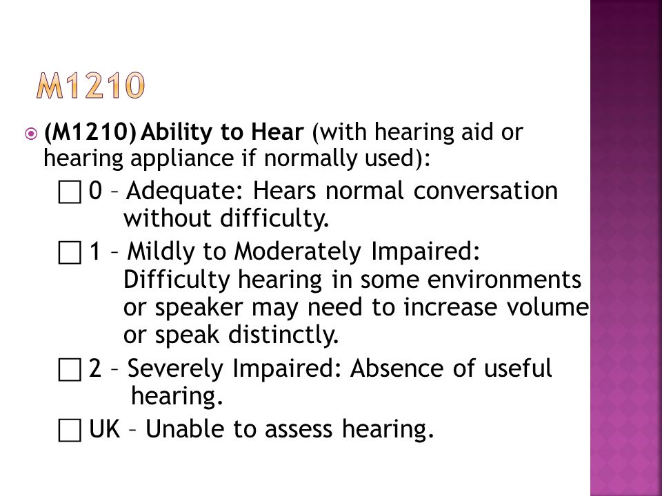  (M1210) Ability to Hear (with hearing aid or hearing appliance if normally used): ⃞ 0 – Adequate: Hears normal conversation without difficulty.