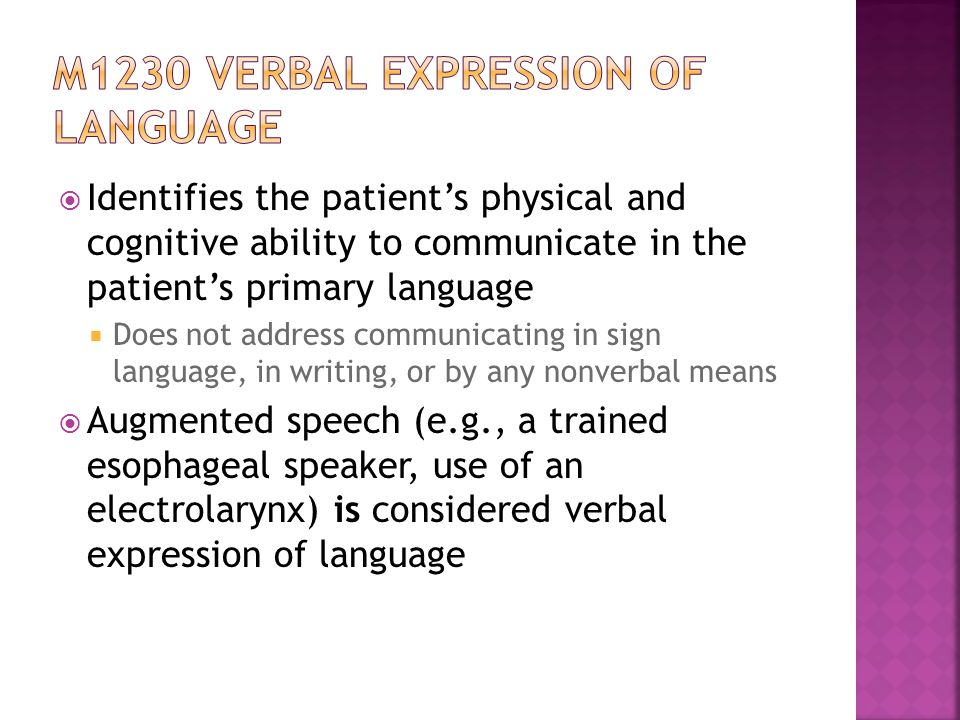  Identifies the patient's physical and cognitive ability to communicate in the patient's primary language  Does not address communicating in sign language, in writing, or by any nonverbal means  Augmented speech (e.g., a trained esophageal speaker, use of an electrolarynx) is considered verbal expression of language