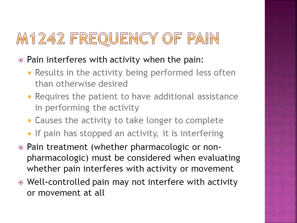  Pain interferes with activity when the pain:  Results in the activity being performed less often than otherwise desired  Requires the patient to have additional assistance in performing the activity  Causes the activity to take longer to complete  If pain has stopped an activity, it is interfering  Pain treatment (whether pharmacologic or non- pharmacologic) must be considered when evaluating whether pain interferes with activity or movement  Well-controlled pain may not interfere with activity or movement at all