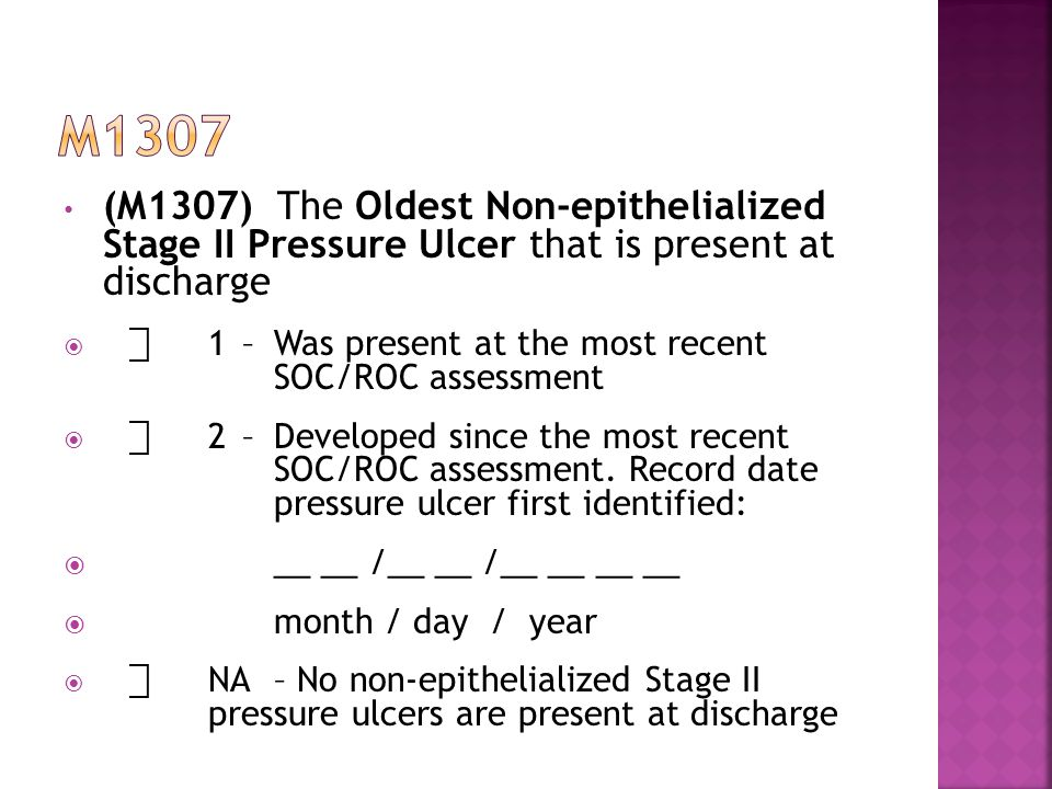 (M1307) The Oldest Non-epithelialized Stage II Pressure Ulcer that is present at discharge  ⃞ 1–Was present at the most recent SOC/ROC assessment  ⃞ 2–Developed since the most recent SOC/ROC assessment.