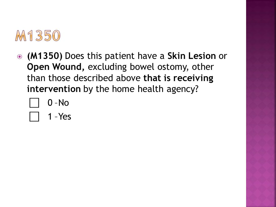  (M1350) Does this patient have a Skin Lesion or Open Wound, excluding bowel ostomy, other than those described above that is receiving intervention by the home health agency.