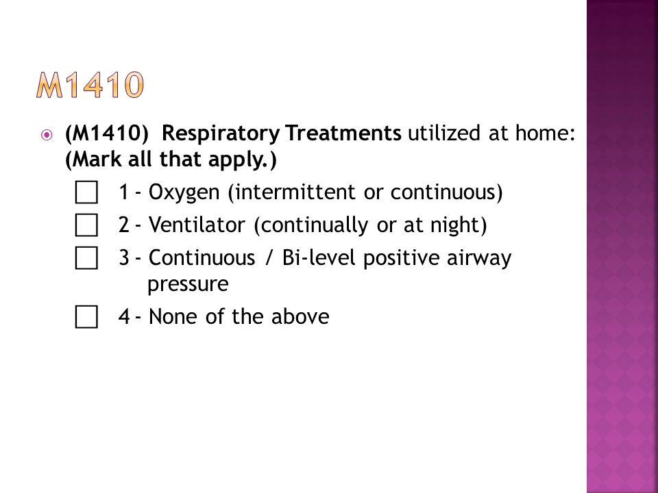  (M1410) Respiratory Treatments utilized at home: (Mark all that apply.) ⃞ 1- Oxygen (intermittent or continuous) ⃞ 2- Ventilator (continually or at night) ⃞ 3- Continuous / Bi-level positive airway pressure ⃞ 4- None of the above