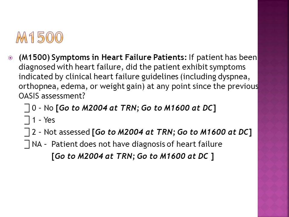  (M1500)Symptoms in Heart Failure Patients: If patient has been diagnosed with heart failure, did the patient exhibit symptoms indicated by clinical heart failure guidelines (including dyspnea, orthopnea, edema, or weight gain) at any point since the previous OASIS assessment.