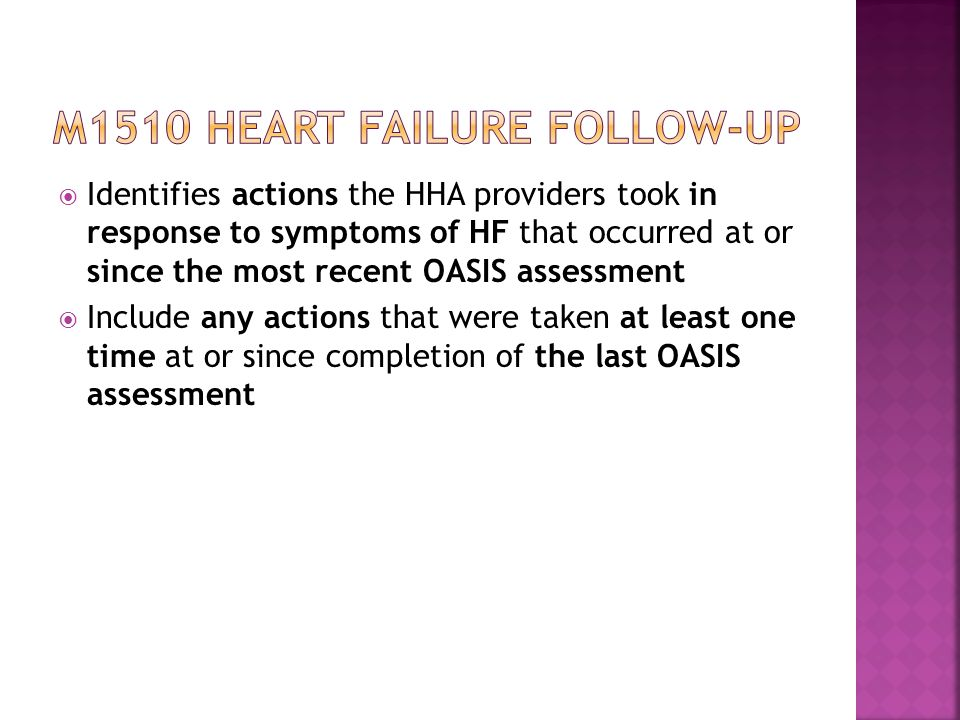  Identifies actions the HHA providers took in response to symptoms of HF that occurred at or since the most recent OASIS assessment  Include any actions that were taken at least one time at or since completion of the last OASIS assessment