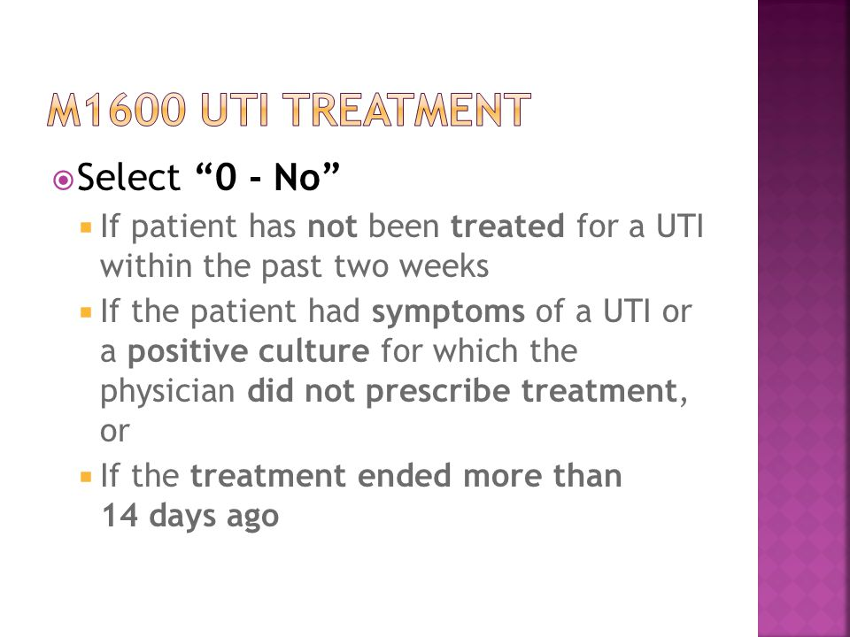  Select 0 - No  If patient has not been treated for a UTI within the past two weeks  If the patient had symptoms of a UTI or a positive culture for which the physician did not prescribe treatment, or  If the treatment ended more than 14 days ago