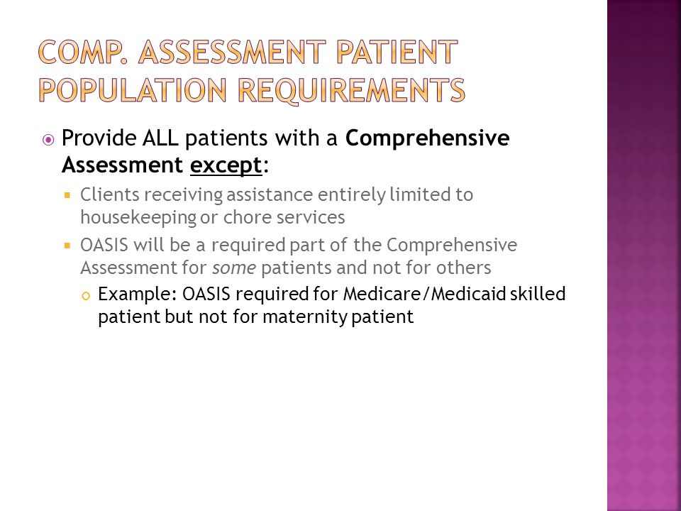  Provide ALL patients with a Comprehensive Assessment except:  Clients receiving assistance entirely limited to housekeeping or chore services  OASIS will be a required part of the Comprehensive Assessment for some patients and not for others Example: OASIS required for Medicare/Medicaid skilled patient but not for maternity patient