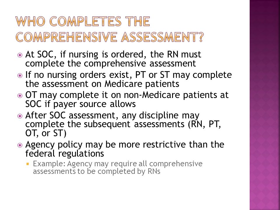 At SOC, if nursing is ordered, the RN must complete the comprehensive assessment  If no nursing orders exist, PT or ST may complete the assessment on Medicare patients  OT may complete it on non-Medicare patients at SOC if payer source allows  After SOC assessment, any discipline may complete the subsequent assessments (RN, PT, OT, or ST)  Agency policy may be more restrictive than the federal regulations  Example: Agency may require all comprehensive assessments to be completed by RNs