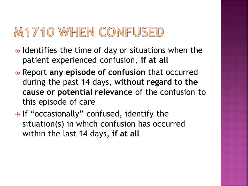  Identifies the time of day or situations when the patient experienced confusion, if at all  Report any episode of confusion that occurred during the past 14 days, without regard to the cause or potential relevance of the confusion to this episode of care  If occasionally confused, identify the situation(s) in which confusion has occurred within the last 14 days, if at all