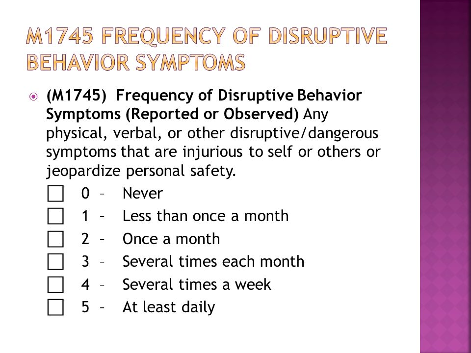  (M1745) Frequency of Disruptive Behavior Symptoms (Reported or Observed) Any physical, verbal, or other disruptive/dangerous symptoms that are injurious to self or others or jeopardize personal safety.