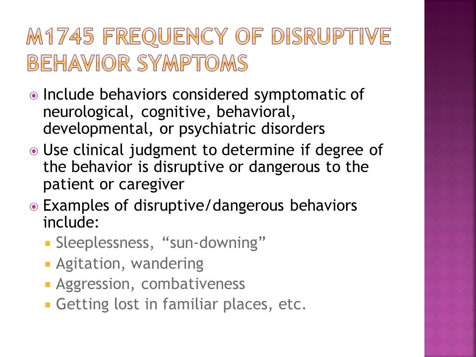  Include behaviors considered symptomatic of neurological, cognitive, behavioral, developmental, or psychiatric disorders  Use clinical judgment to determine if degree of the behavior is disruptive or dangerous to the patient or caregiver  Examples of disruptive/dangerous behaviors include:  Sleeplessness, sun-downing  Agitation, wandering  Aggression, combativeness  Getting lost in familiar places, etc.