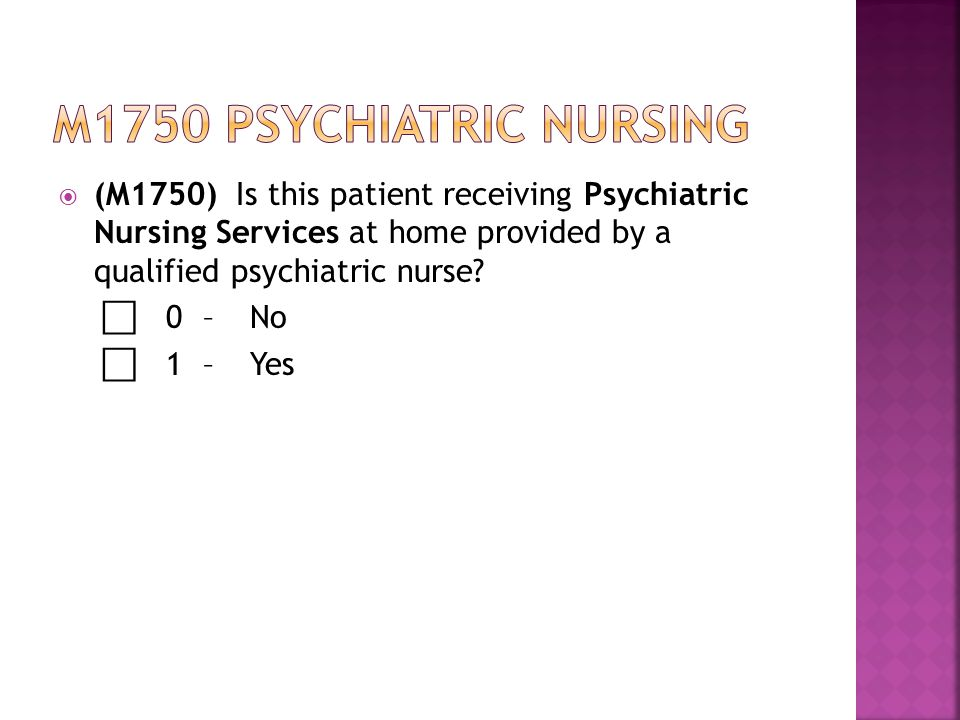  (M1750) Is this patient receiving Psychiatric Nursing Services at home provided by a qualified psychiatric nurse.