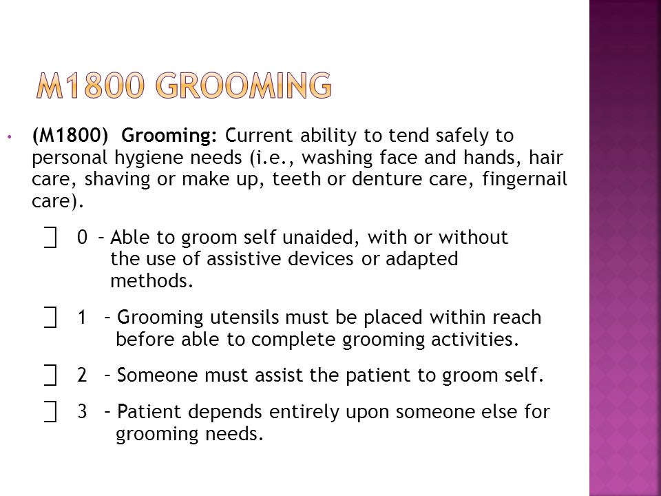 (M1800) Grooming: Current ability to tend safely to personal hygiene needs (i.e., washing face and hands, hair care, shaving or make up, teeth or denture care, fingernail care).