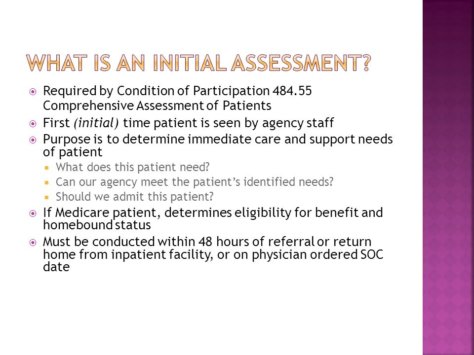  Required by Condition of Participation 484.55 Comprehensive Assessment of Patients  First (initial) time patient is seen by agency staff  Purpose is to determine immediate care and support needs of patient  What does this patient need.