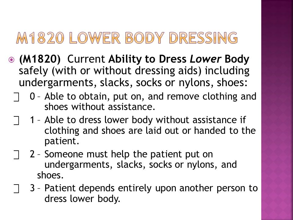  (M1820) Current Ability to Dress Lower Body safely (with or without dressing aids) including undergarments, slacks, socks or nylons, shoes: ⃞ 0–Able to obtain, put on, and remove clothing and shoes without assistance.