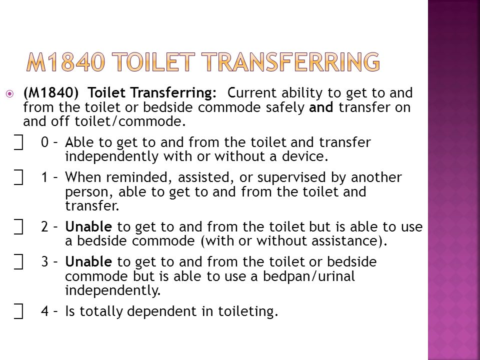  (M1840) Toilet Transferring: Current ability to get to and from the toilet or bedside commode safely and transfer on and off toilet/commode.