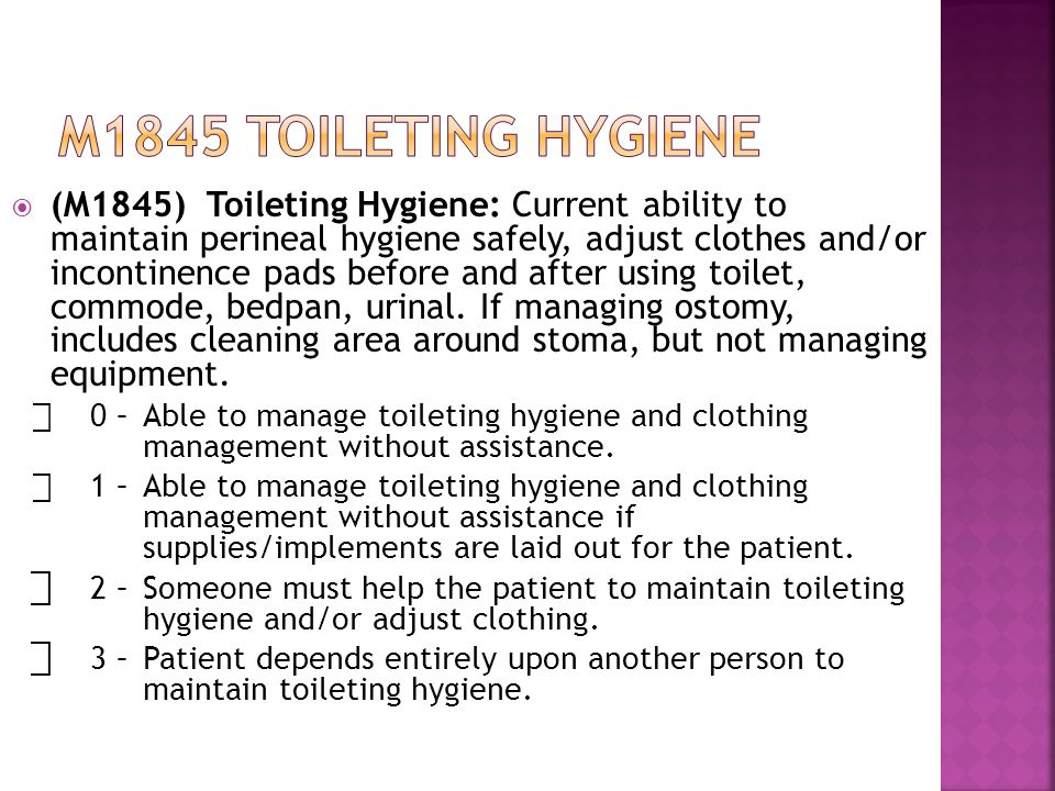  (M1845) Toileting Hygiene: Current ability to maintain perineal hygiene safely, adjust clothes and/or incontinence pads before and after using toilet, commode, bedpan, urinal.