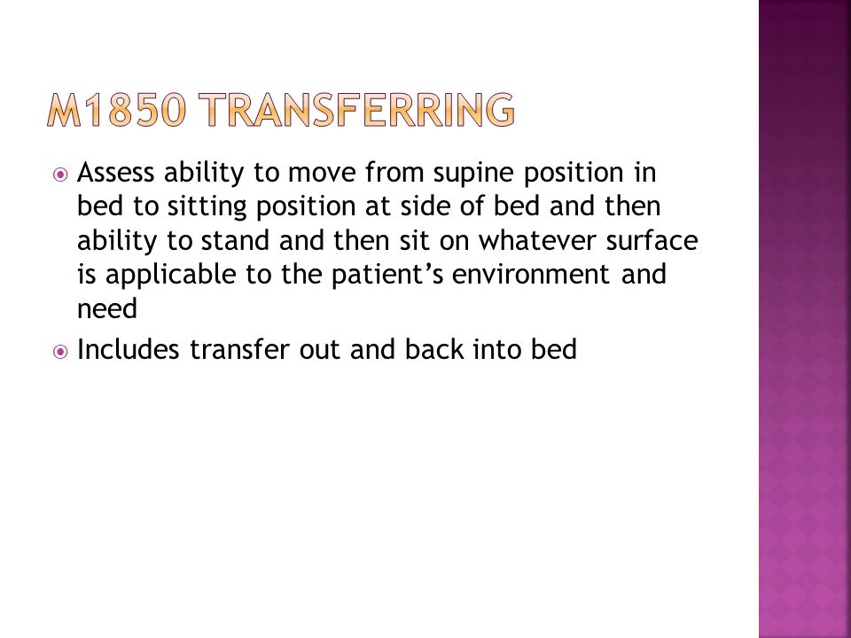  Assess ability to move from supine position in bed to sitting position at side of bed and then ability to stand and then sit on whatever surface is applicable to the patient's environment and need  Includes transfer out and back into bed