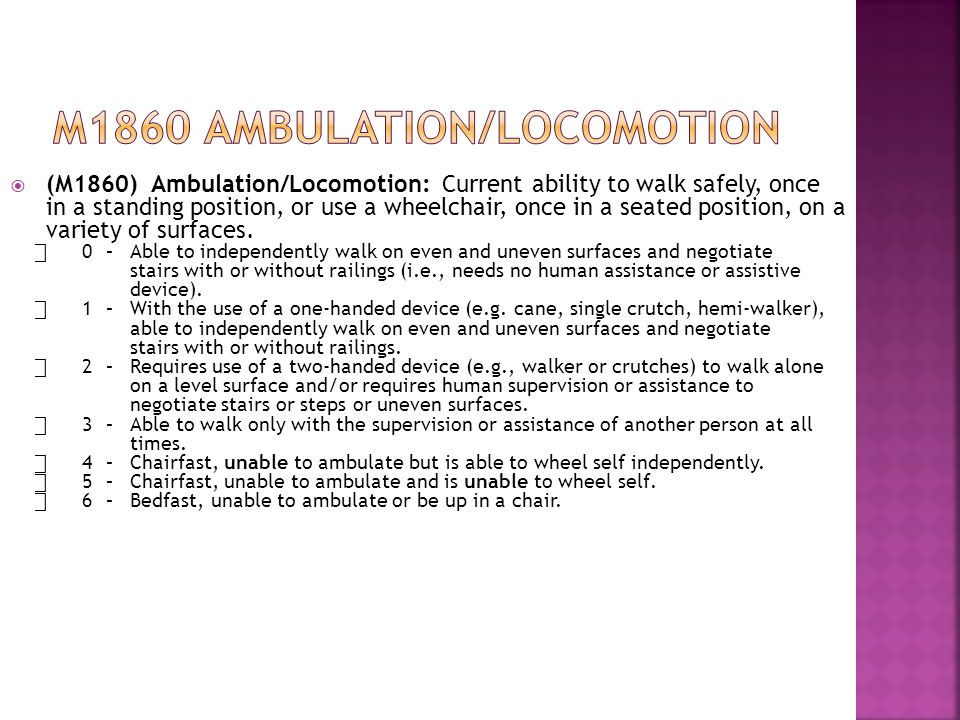  (M1860) Ambulation/Locomotion: Current ability to walk safely, once in a standing position, or use a wheelchair, once in a seated position, on a variety of surfaces.