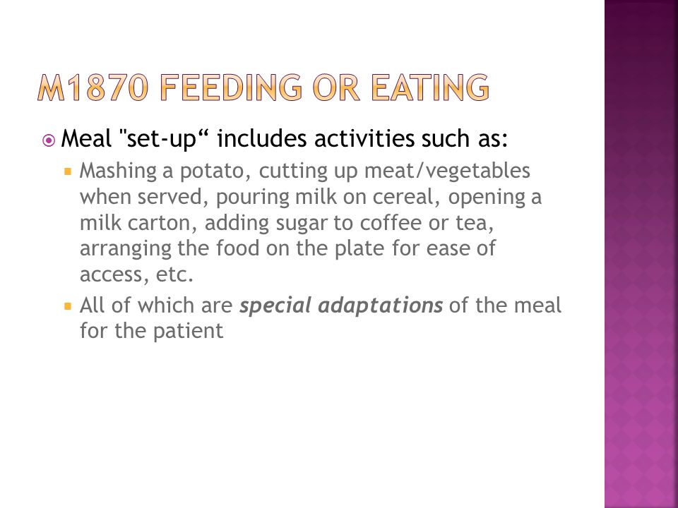  Meal set-up includes activities such as:  Mashing a potato, cutting up meat/vegetables when served, pouring milk on cereal, opening a milk carton, adding sugar to coffee or tea, arranging the food on the plate for ease of access, etc.