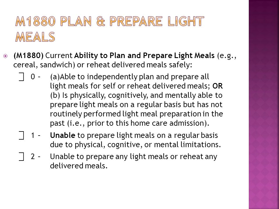  (M1880) Current Ability to Plan and Prepare Light Meals (e.g., cereal, sandwich) or reheat delivered meals safely: ⃞ 0–(a)Able to independently plan and prepare all light meals for self or reheat delivered meals; OR (b) Is physically, cognitively, and mentally able to prepare light meals on a regular basis but has not routinely performed light meal preparation in the past (i.e., prior to this home care admission).