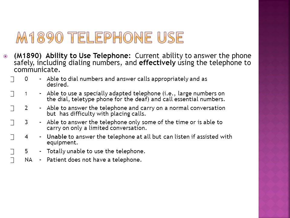  (M1890) Ability to Use Telephone: Current ability to answer the phone safely, including dialing numbers, and effectively using the telephone to communicate.