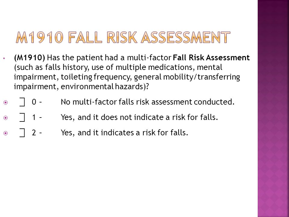 (M1910) Has the patient had a multi-factor Fall Risk Assessment (such as falls history, use of multiple medications, mental impairment, toileting frequency, general mobility/transferring impairment, environmental hazards).