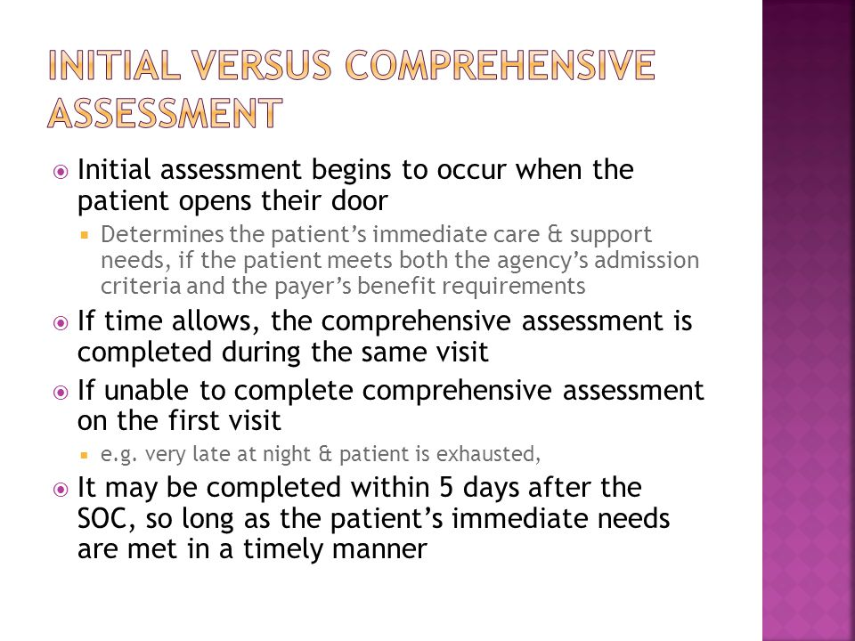  Initial assessment begins to occur when the patient opens their door  Determines the patient's immediate care & support needs, if the patient meets both the agency's admission criteria and the payer's benefit requirements  If time allows, the comprehensive assessment is completed during the same visit  If unable to complete comprehensive assessment on the first visit  e.g.